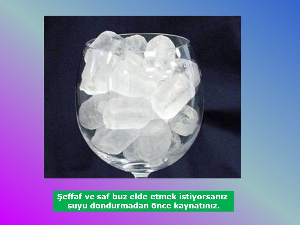 Şeffaf ve saf buz elde etmek istiyorsanız suyu dondurmadan önce kaynatınız.