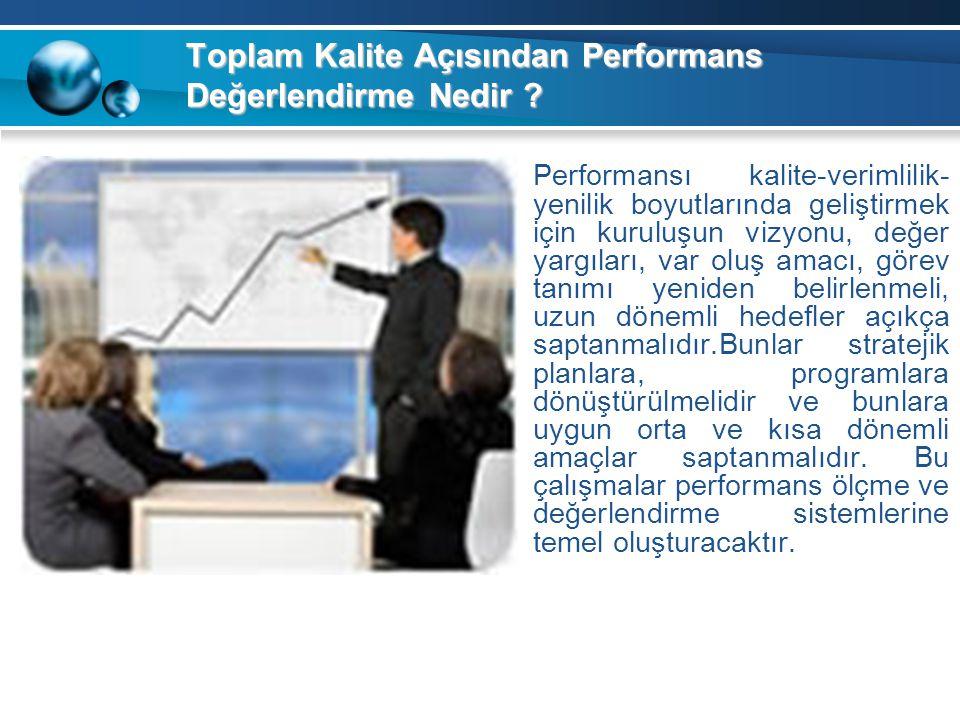 Toplam Kalite Açısından Performans Değerlendirme Nedir ? Performansı kalite-verimlilik- yenilik boyutlarında geliştirmek için kuruluşun vizyonu, değer