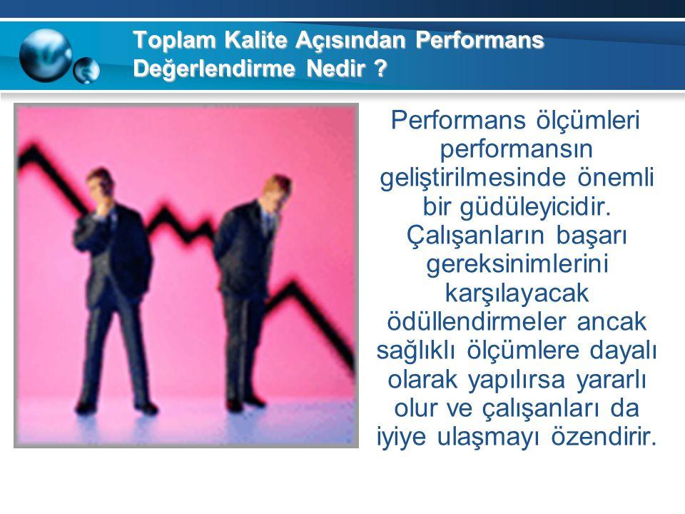 Toplam Kalite Açısından Performans Değerlendirme Nedir ? Performans ölçümleri performansın geliştirilmesinde önemli bir güdüleyicidir. Çalışanların ba