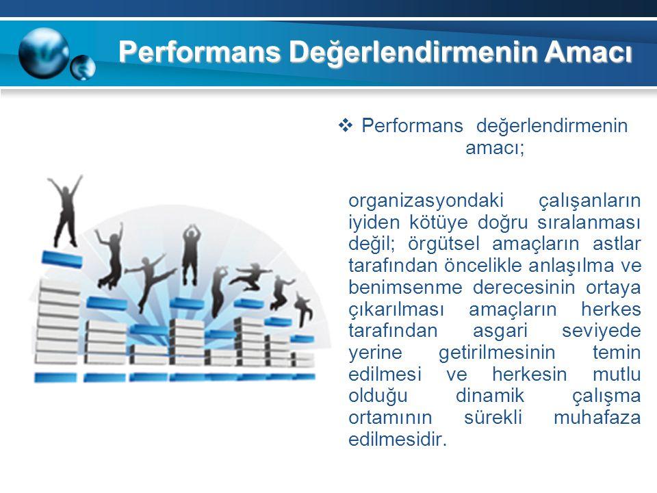 Performans Değerlendirmenin Amacı  Performans değerlendirmenin amacı; organizasyondaki çalışanların iyiden kötüye doğru sıralanması değil; örgütsel a