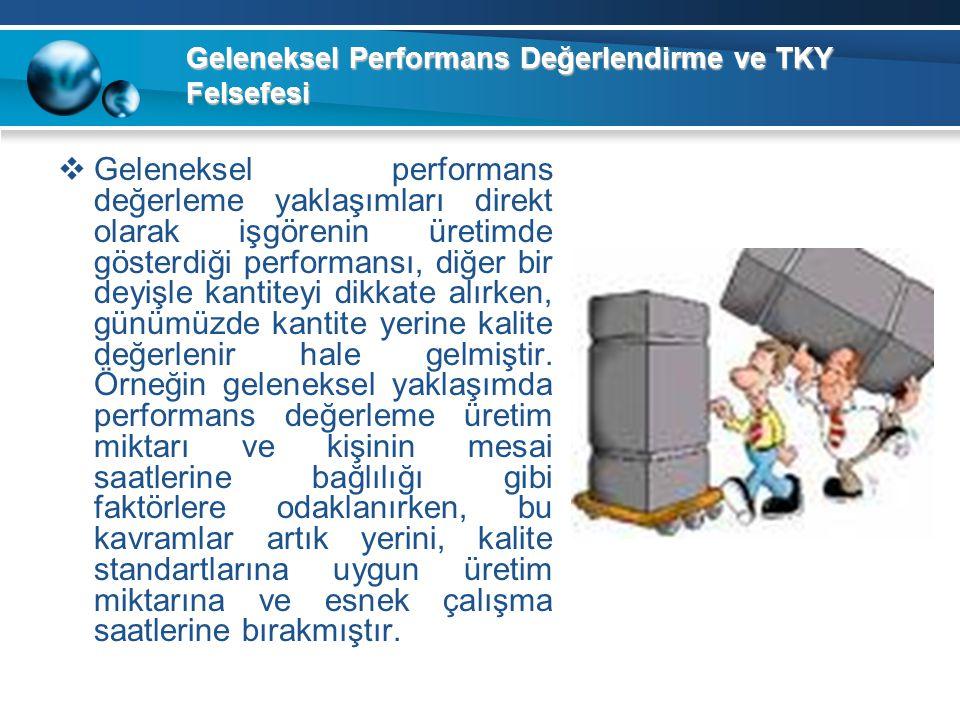 Geleneksel Performans Değerlendirme ve TKY Felsefesi  Geleneksel performans değerleme yaklaşımları direkt olarak işgörenin üretimde gösterdiği perfor