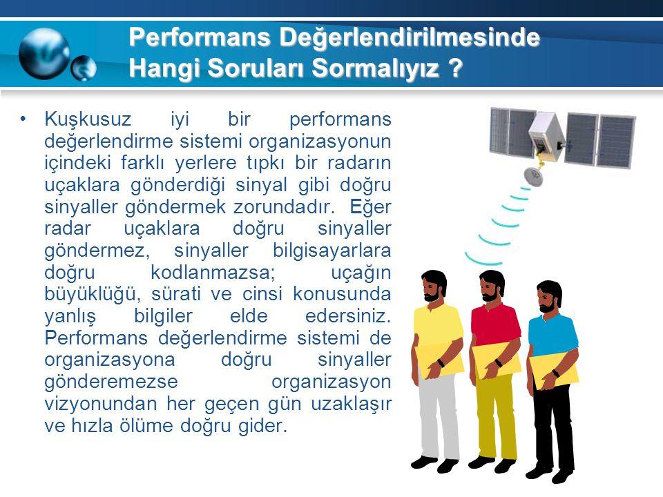 Performans Değerlendirilmesinde Hangi Soruları Sormalıyız ? Kuşkusuz iyi bir performans değerlendirme sistemi organizasyonun içindeki farklı yerlere t