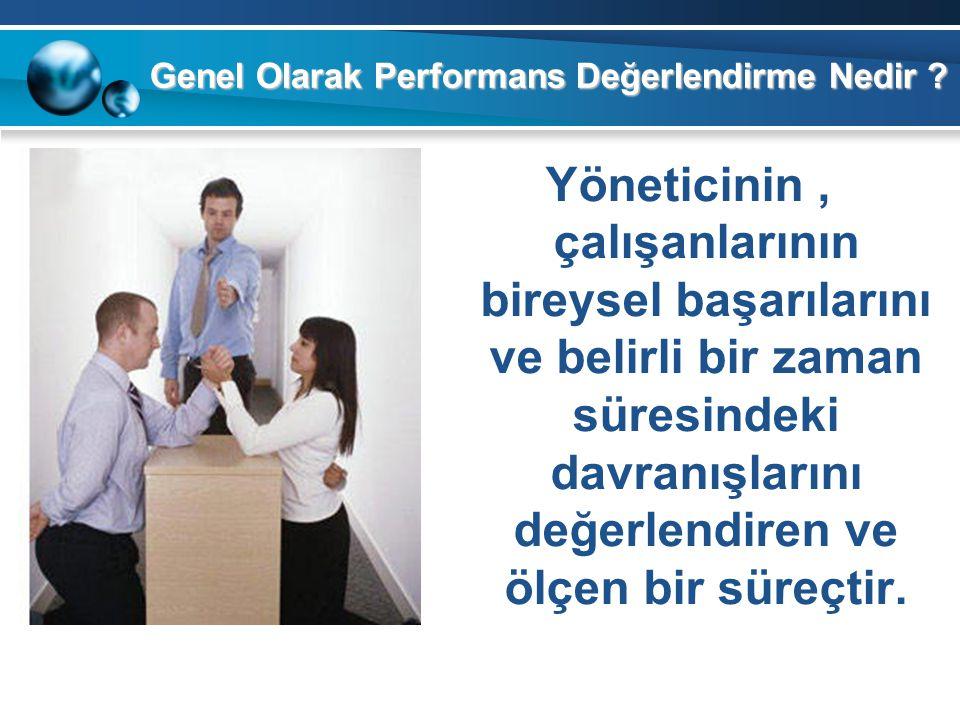 Genel Olarak Performans Değerlendirme Nedir ? Yöneticinin, çalışanlarının bireysel başarılarını ve belirli bir zaman süresindeki davranışlarını değerl