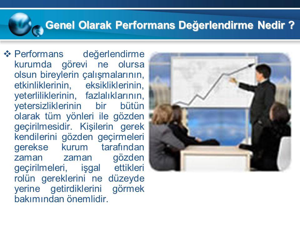 Genel Olarak Performans Değerlendirme Nedir ?  Performans değerlendirme kurumda görevi ne olursa olsun bireylerin çalışmalarının, etkinliklerinin, ek