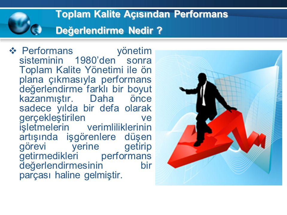 Toplam Kalite Açısından Performans Değerlendirme Nedir ?  Performans yönetim sisteminin 1980'den sonra Toplam Kalite Yönetimi ile ön plana çıkmasıyla
