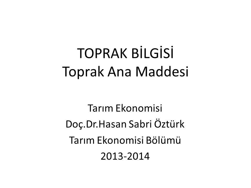 TOPRAK BİLGİSİ Toprak Ana Maddesi Tarım Ekonomisi Doç.Dr.Hasan Sabri Öztürk Tarım Ekonomisi Bölümü 2013-2014
