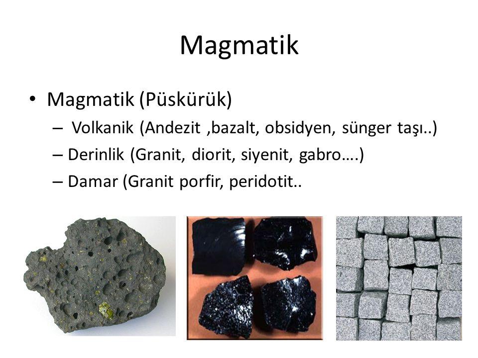 Magmatik Magmatik (Püskürük) – Volkanik (Andezit,bazalt, obsidyen, sünger taşı..) – Derinlik (Granit, diorit, siyenit, gabro….) – Damar (Granit porfir, peridotit..