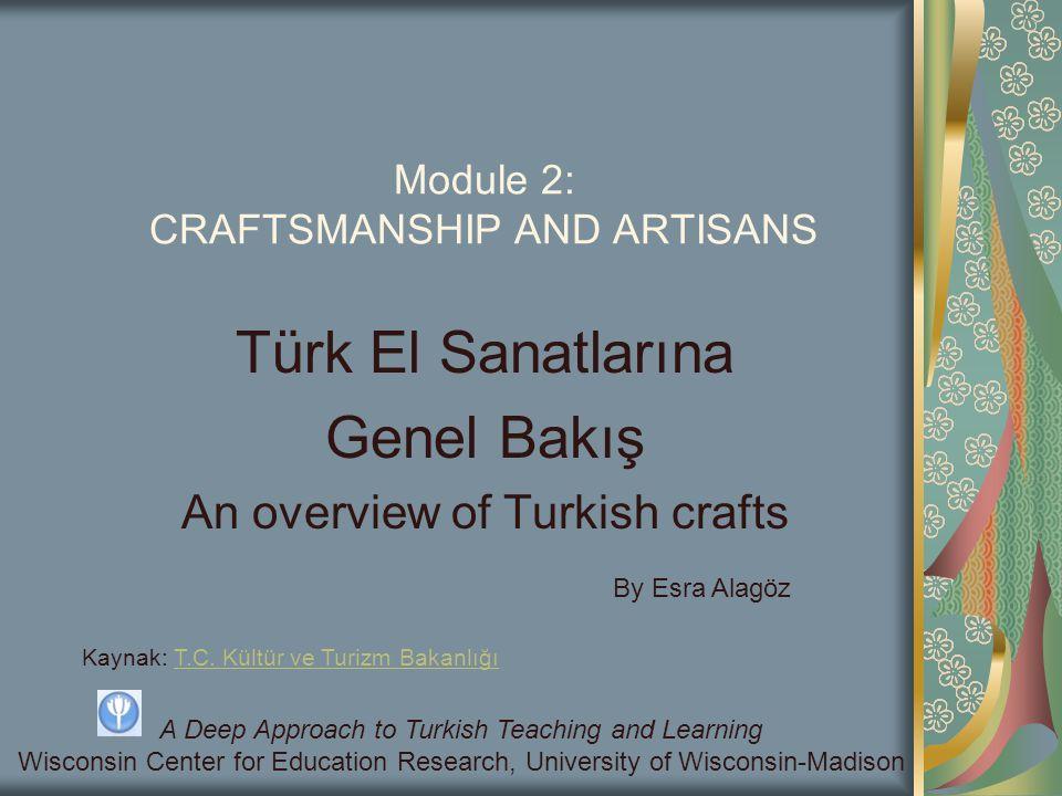 Module 2: CRAFTSMANSHIP AND ARTISANS Türk El Sanatlarına Genel Bakış An overview of Turkish crafts Kaynak: T.C. Kültür ve Turizm BakanlığıT.C. Kültür