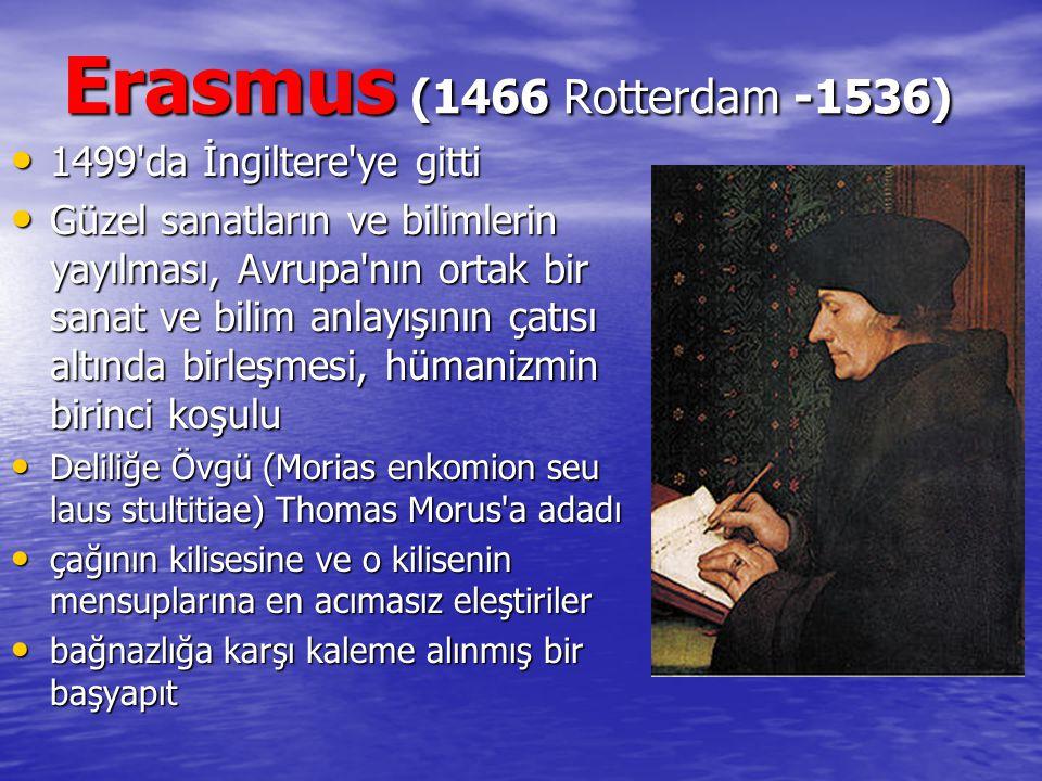 Erasmus (1466 Rotterdam -1536) 1499'da İngiltere'ye gitti 1499'da İngiltere'ye gitti Güzel sanatların ve bilimlerin yayılması, Avrupa'nın ortak bir sa