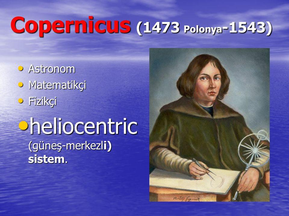 Copernicus (1473 Polonya -1543) Astronom Astronom Matematikçi Matematikçi Fizikçi Fizikçi heliocentric (güneş-merkezli) sistem. heliocentric (güneş-me