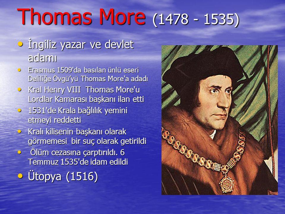 Thomas More (1478 - 1535) İngiliz yazar ve devlet adamı İngiliz yazar ve devlet adamı Erasmus 1509'da basılan ünlü eseri Deliliğe Övgü'yü Thomas More'