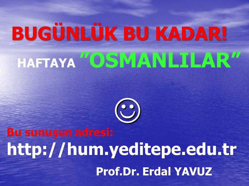 """BUGÜNLÜK BU KADAR! HAFTAYA """"OSMANLILAR"""" Bu sunuşun adresi: http://hum.yeditepe.edu.tr Prof.Dr. Erdal YAVUZ"""