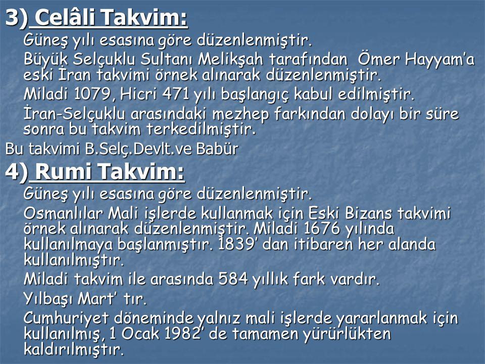 3) Celâli Takvim: Güneş yılı esasına göre düzenlenmiştir. Büyük Selçuklu Sultanı Melikşah tarafından Ömer Hayyam'a eski İran takvimi örnek alınarak dü