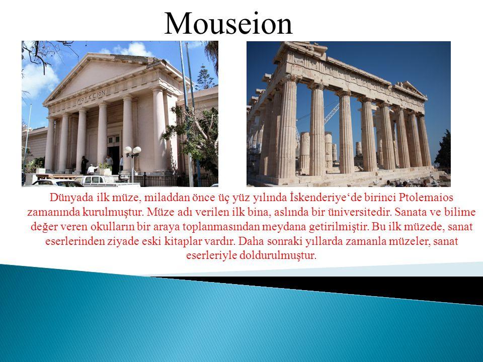 Mouseion Dünyada ilk müze, miladdan önce üç yüz yılında İskenderiye'de birinci Ptolemaios zamanında kurulmuştur. Müze adı verilen ilk bina, aslında bi