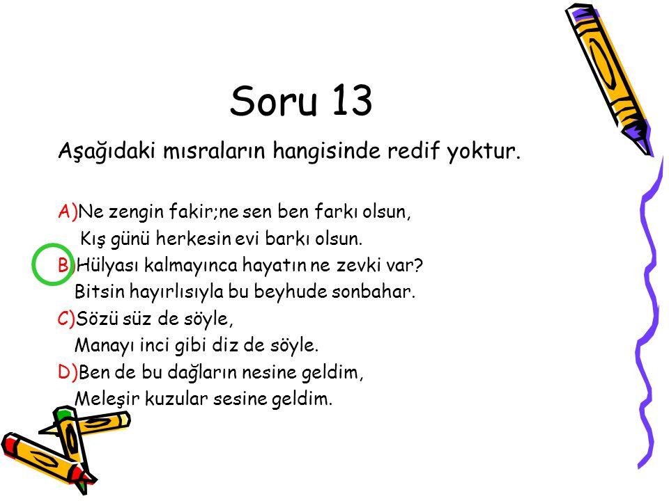 Soru 12 Aşağıdaki mısraların hangilerinde redif yoktur. A)Bursa'da bir eski cami avlusu, Mermer şadırvanda şakırdayan su. B)Ovanın yeşili,göğün mavisi