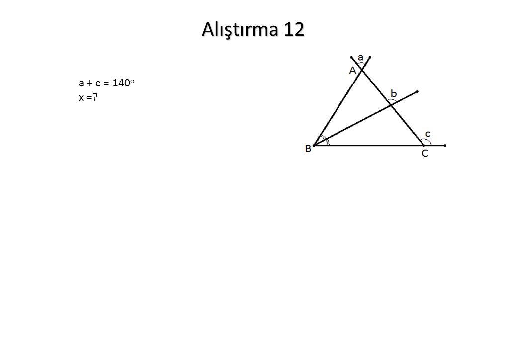 Alıştırma 12 a + c = 140 o x =?