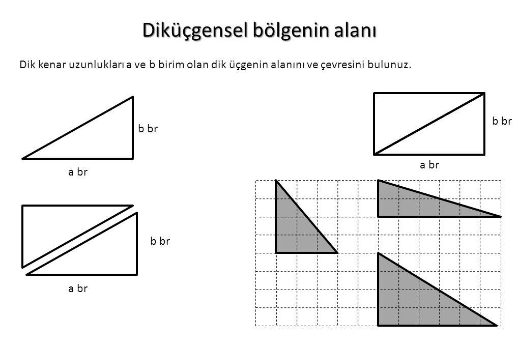 Diküçgensel bölgenin alanı a br Dik kenar uzunlukları a ve b birim olan dik üçgenin alanını ve çevresini bulunuz. b br a br b br a br