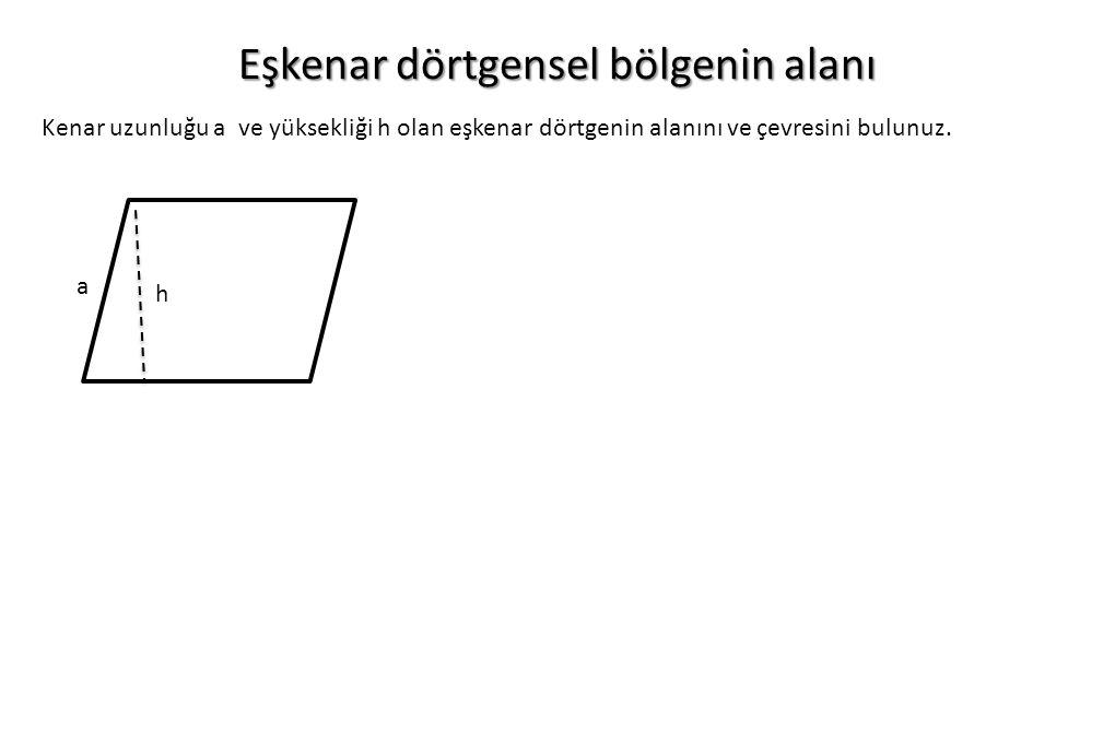 Eşkenar dörtgensel bölgenin alanı Kenar uzunluğu a ve yüksekliği h olan eşkenar dörtgenin alanını ve çevresini bulunuz. h a