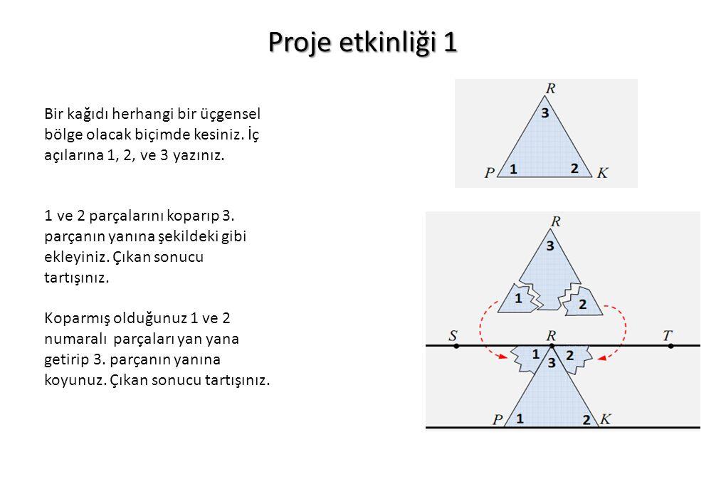 Proje etkinliği 1 Bir kağıdı herhangi bir üçgensel bölge olacak biçimde kesiniz. İç açılarına 1, 2, ve 3 yazınız. 1 ve 2 parçalarını koparıp 3. parçan