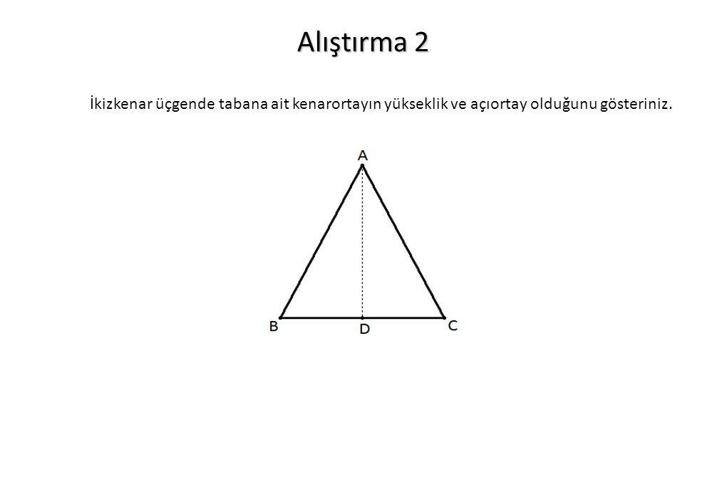 Alıştırma 2 İkizkenar üçgende tabana ait kenarortayın yükseklik ve açıortay olduğunu gösteriniz.
