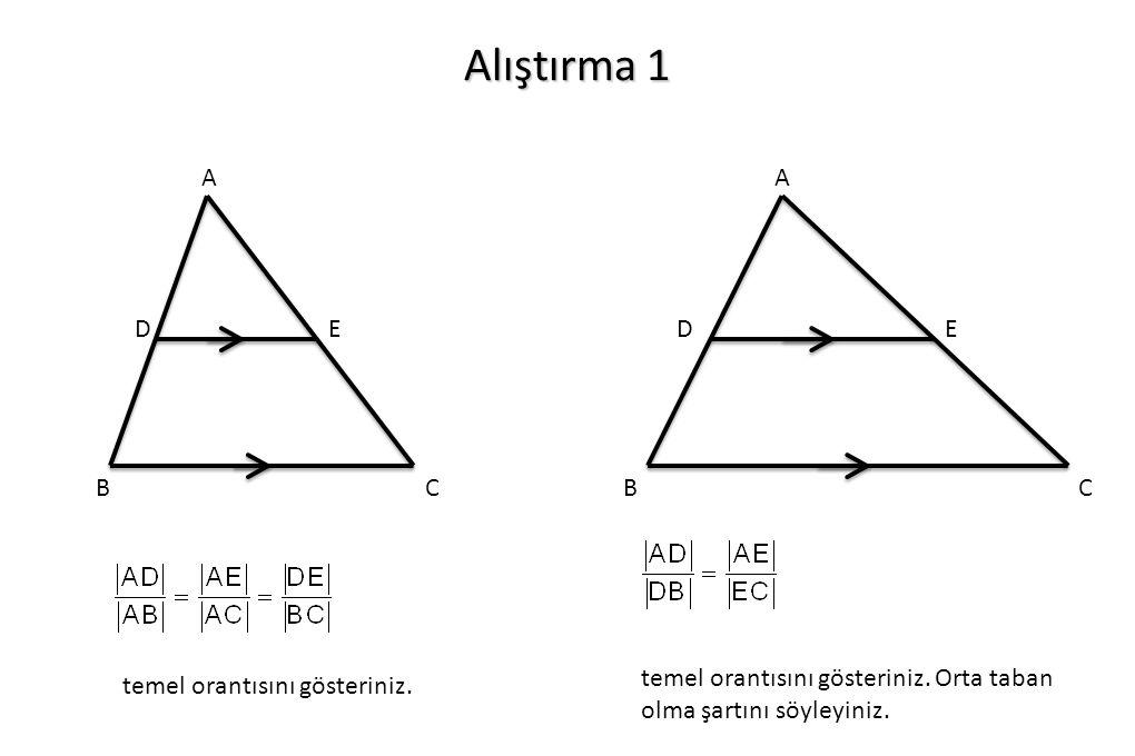 Alıştırma 1 A B C DE temel orantısını gösteriniz. A B C DE temel orantısını gösteriniz. Orta taban olma şartını söyleyiniz.
