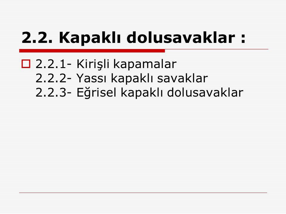 2.2. Kapaklı dolusavaklar :  2.2.1- Kirişli kapamalar 2.2.2- Yassı kapaklı savaklar 2.2.3- Eğrisel kapaklı dolusavaklar