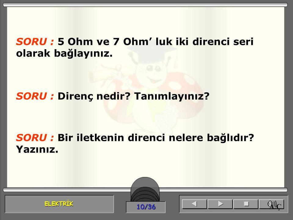 ELEKTRİK 10/36 A.Ç SORU : 5 Ohm ve 7 Ohm' luk iki direnci seri olarak bağlayınız. SORU : Direnç nedir? Tanımlayınız? SORU : Bir iletkenin direnci nele