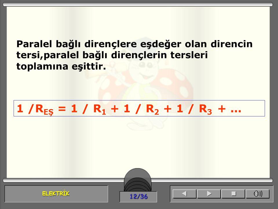 ELEKTRİK 12/36 Paralel bağlı dirençlere eşdeğer olan direncin tersi,paralel bağlı dirençlerin tersleri toplamına eşittir. 1 /R EŞ = 1 / R 1 + 1 / R 2