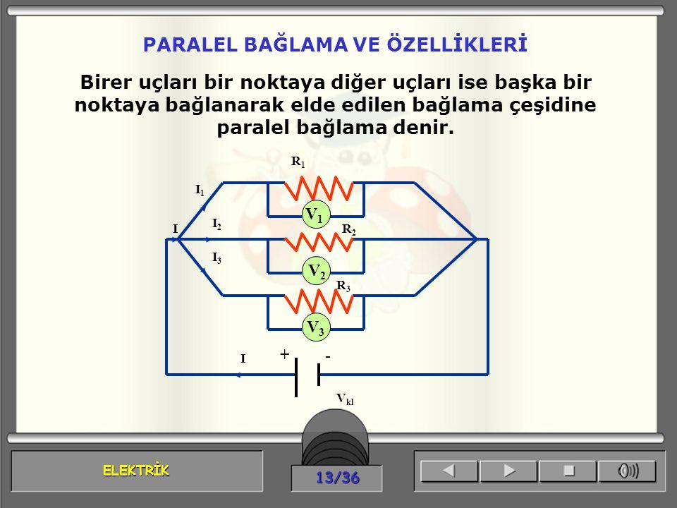 ELEKTRİK 13/36 PARALEL BAĞLAMA VE ÖZELLİKLERİ V 1 V2V2 V 3 Birer uçları bir noktaya diğer uçları ise başka bir noktaya bağlanarak elde edilen bağlama