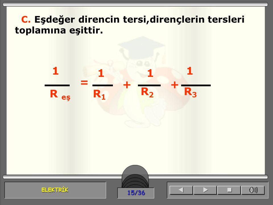 ELEKTRİK 15/36 C. Eşdeğer direncin tersi,dirençlerin tersleri toplamına eşittir. 1 = R eş ++ 1 1 1 R1R1 R2R2 R3R3