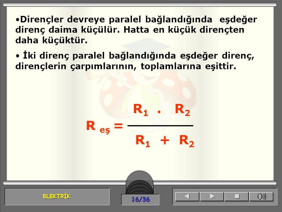 ELEKTRİK 16/36 Dirençler devreye paralel bağlandığında eşdeğer direnç daima küçülür. Hatta en küçük dirençten daha küçüktür. İki direnç paralel bağlan