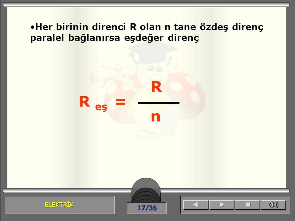 ELEKTRİK 17/36 Her birinin direnci R olan n tane özdeş direnç paralel bağlanırsa eşdeğer direnç R eş = R n