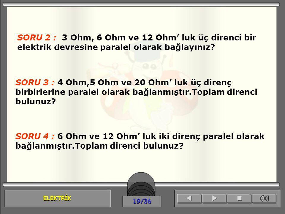 ELEKTRİK 19/36 SORU 2 : 3 Ohm, 6 Ohm ve 12 Ohm' luk üç direnci bir elektrik devresine paralel olarak bağlayınız? SORU 3 : 4 Ohm,5 Ohm ve 20 Ohm' luk ü