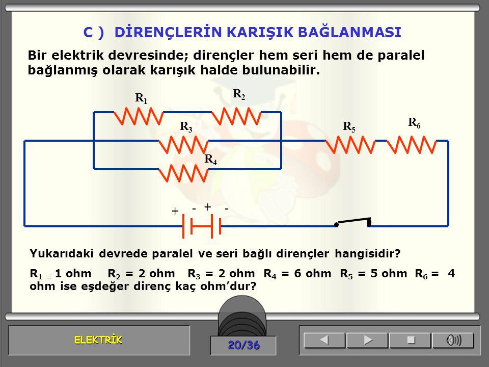 ELEKTRİK 20/36 C ) DİRENÇLERİN KARIŞIK BAĞLANMASI Bir elektrik devresinde; dirençler hem seri hem de paralel bağlanmış olarak karışık halde bulunabili