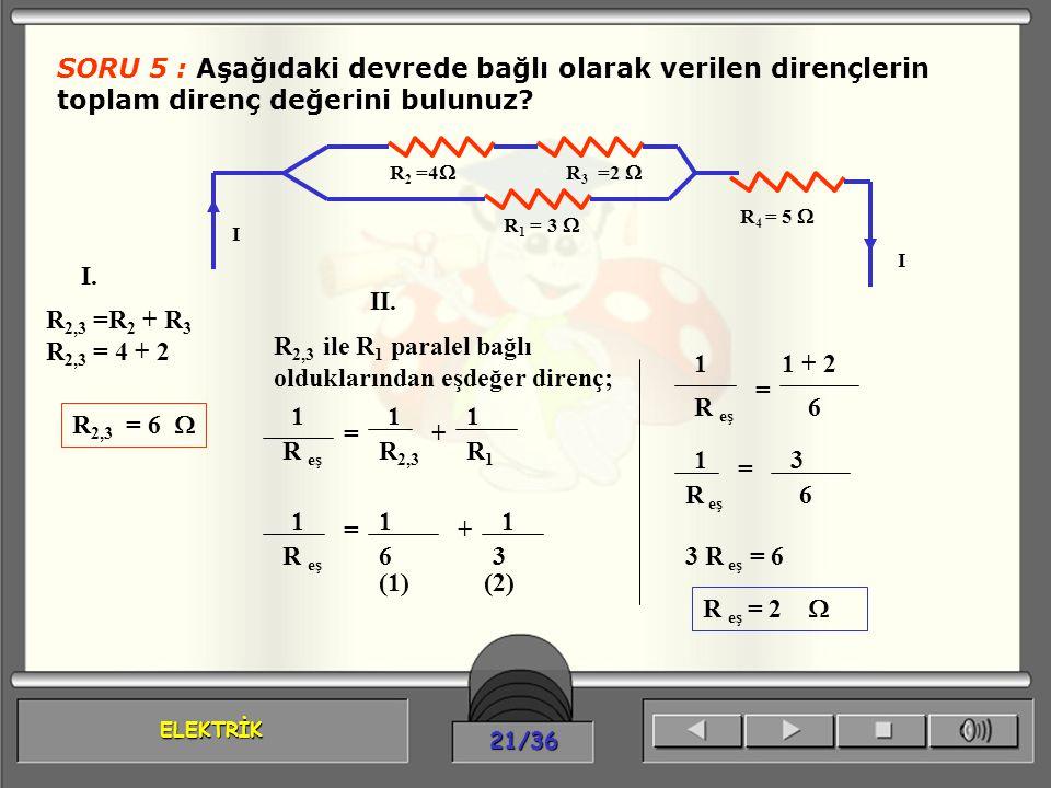 ELEKTRİK 21/36 SORU 5 : Aşağıdaki devrede bağlı olarak verilen dirençlerin toplam direnç değerini bulunuz? R 2 =4  R 3 =2  R 1 = 3  R 4 = 5  I I R