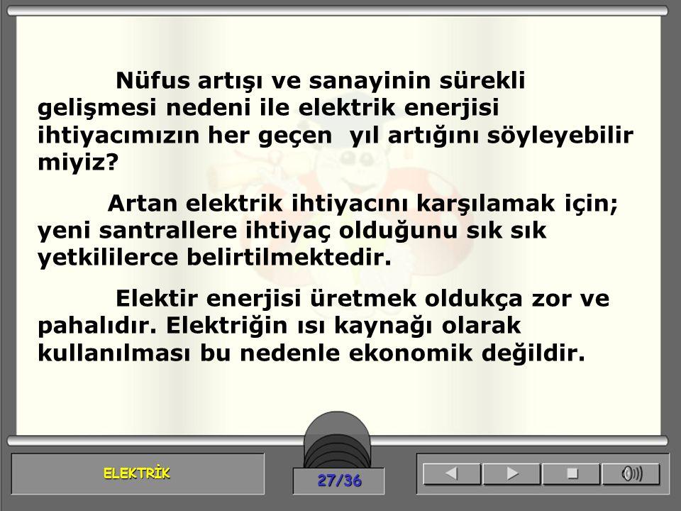 ELEKTRİK 27/36 Nüfus artışı ve sanayinin sürekli gelişmesi nedeni ile elektrik enerjisi ihtiyacımızın her geçen yıl artığını söyleyebilir miyiz? Artan