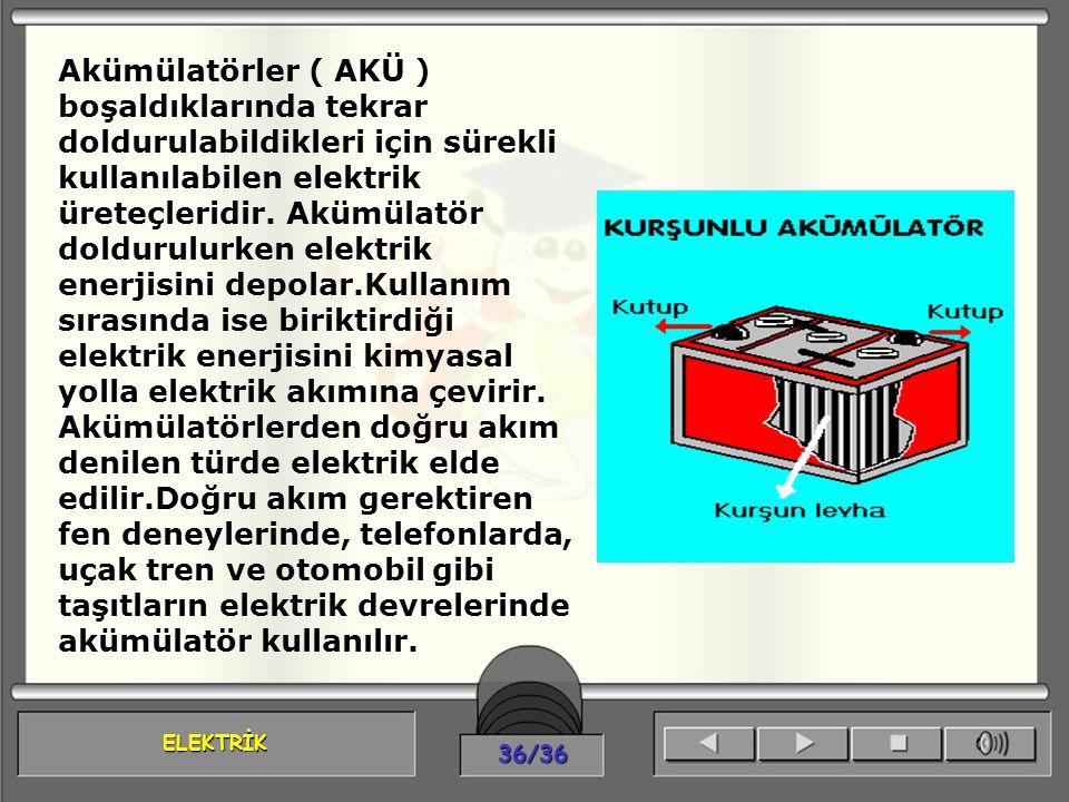 ELEKTRİK 36/36 Akümülatörler ( AKÜ ) boşaldıklarında tekrar doldurulabildikleri için sürekli kullanılabilen elektrik üreteçleridir. Akümülatör dolduru