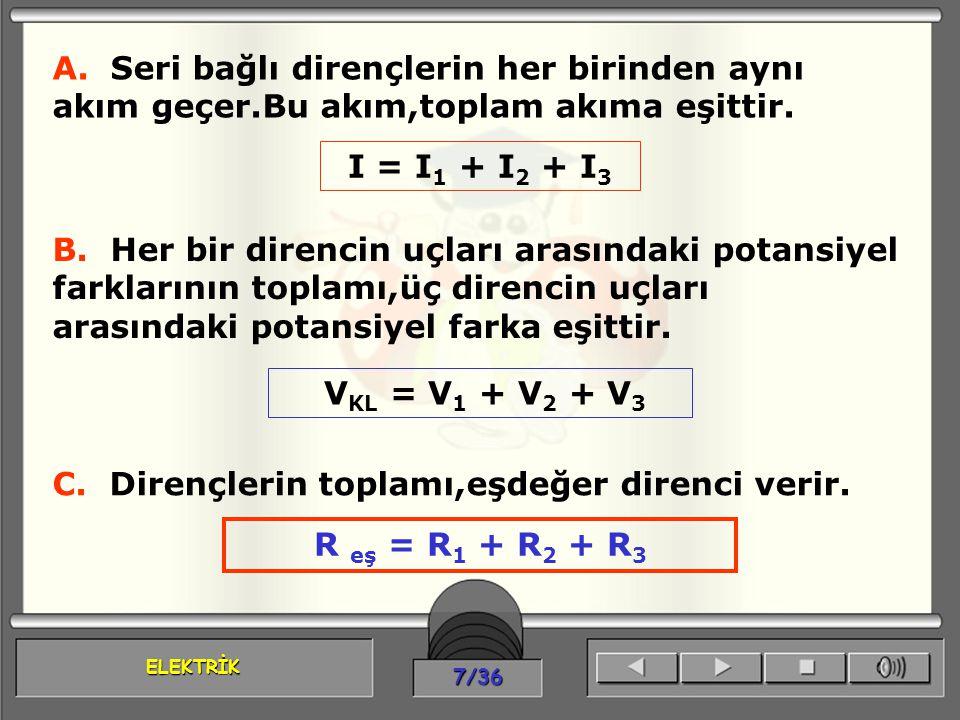 ELEKTRİK 7/36 A. Seri bağlı dirençlerin her birinden aynı akım geçer.Bu akım,toplam akıma eşittir. I = I 1 + I 2 + I 3 B. Her bir direncin uçları aras