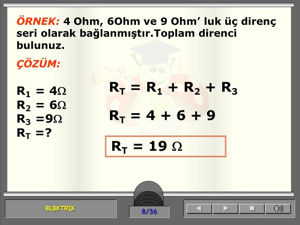 ELEKTRİK 8/36 ÖRNEK: 4 Ohm, 6Ohm ve 9 Ohm' luk üç direnç seri olarak bağlanmıştır.Toplam direnci bulunuz. ÇÖZÜM: R 1 = 4 R 2 = 6 R 3 =9 R T =? R T