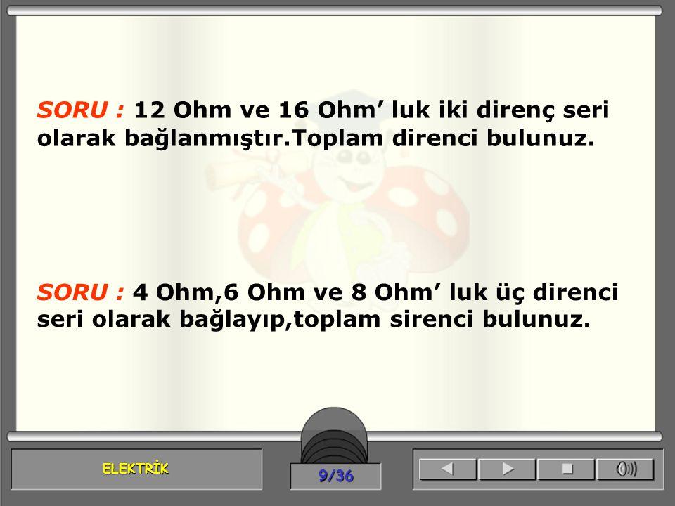 ELEKTRİK 9/36 SORU : 12 Ohm ve 16 Ohm' luk iki direnç seri olarak bağlanmıştır.Toplam direnci bulunuz. SORU : 4 Ohm,6 Ohm ve 8 Ohm' luk üç direnci ser