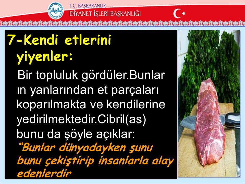 7-Kendi etlerini yiyenler: Bir topluluk gördüler.Bunlar ın yanlarından et parçaları koparılmakta ve kendilerine yedirilmektedir.Cibril(as) bunu da şöyle açıklar: Bunlar dünyadayken şunu bunu çekiştirip insanlarla alay edenlerdir