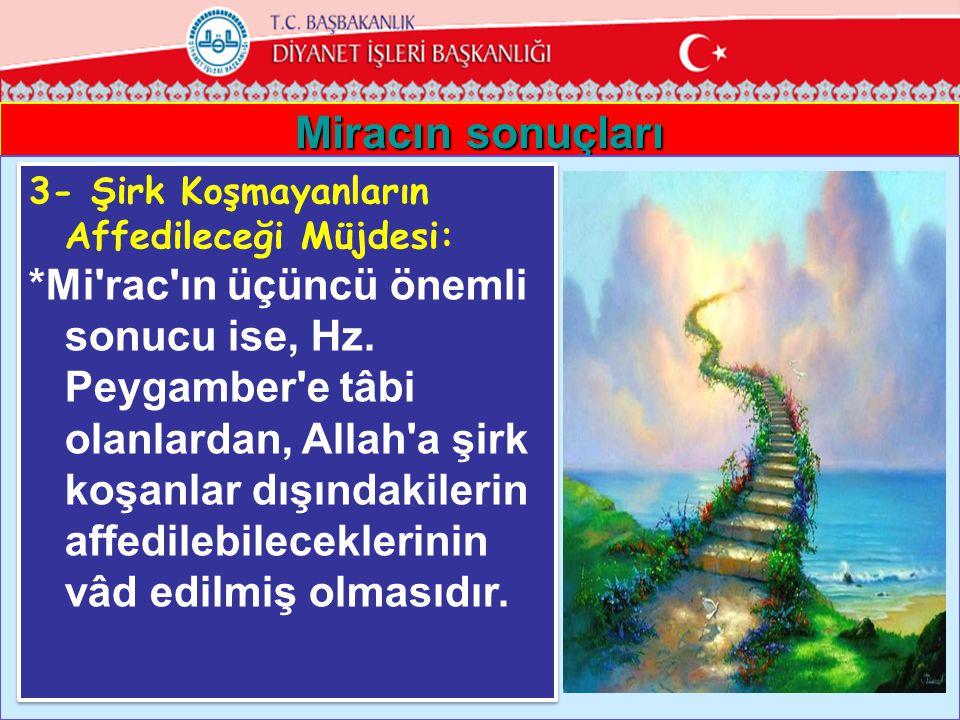 Miracın sonuçları 3- Şirk Koşmayanların Affedileceği Müjdesi: *Mi'rac'ın üçüncü önemli sonucu ise, Hz. Peygamber'e tâbi olanlardan, Allah'a şirk koşan