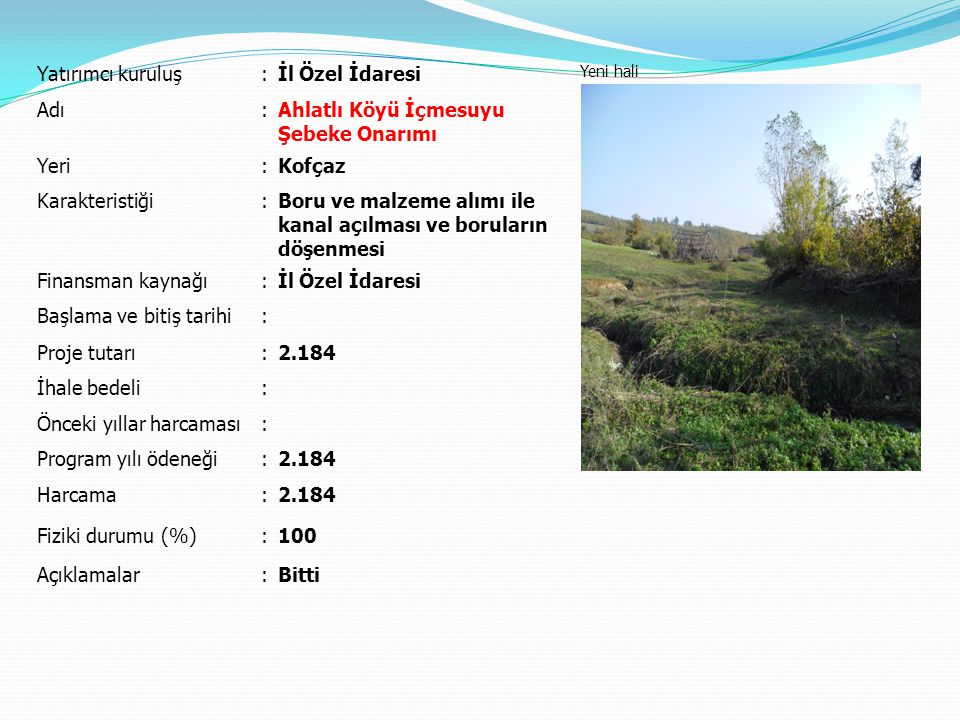Yatırımcı kuruluş:İl Özel İdaresi Yeni hali Adı:Ahlatlı Köyü İçmesuyu Şebeke Onarımı Yeri:Kofçaz Karakteristiği:Boru ve malzeme alımı ile kanal açılma