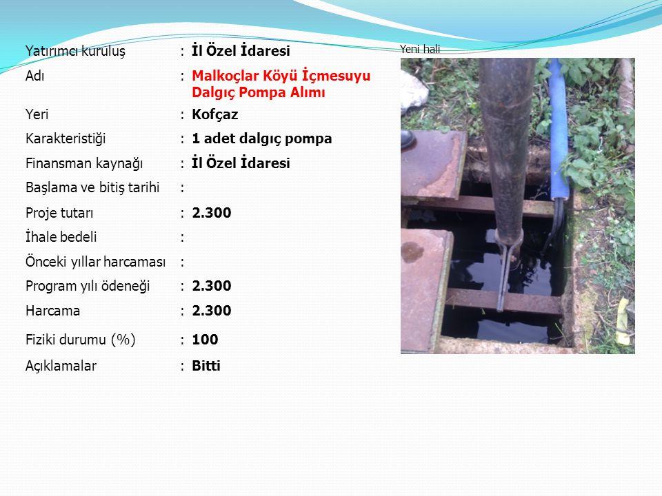 Yatırımcı kuruluş:İl Özel İdaresi Yeni hali Adı:Malkoçlar Köyü İçmesuyu Dalgıç Pompa Alımı Yeri:Kofçaz Karakteristiği:1 adet dalgıç pompa Finansman ka