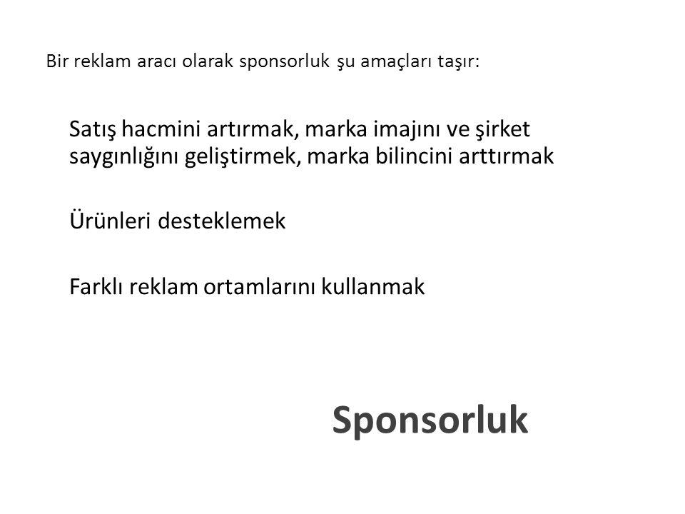 Sponsorluk Bir reklam aracı olarak sponsorluk şu amaçları taşır: Satış hacmini artırmak, marka imajını ve şirket saygınlığını geliştirmek, marka bilincini arttırmak Ürünleri desteklemek Farklı reklam ortamlarını kullanmak