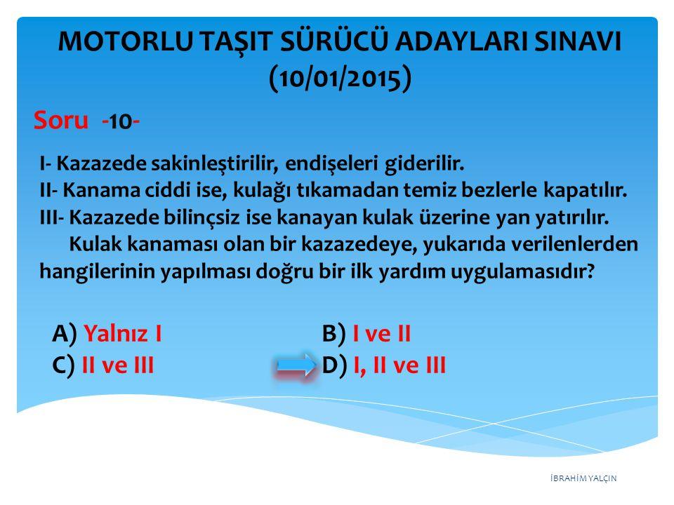 İBRAHİM YALÇIN A) Yalnız I B) I ve II C) II ve III D) I, II ve III MOTORLU TAŞIT SÜRÜCÜ ADAYLARI SINAVI (10/01/2015) I- Kazazede sakinleştirilir, endi