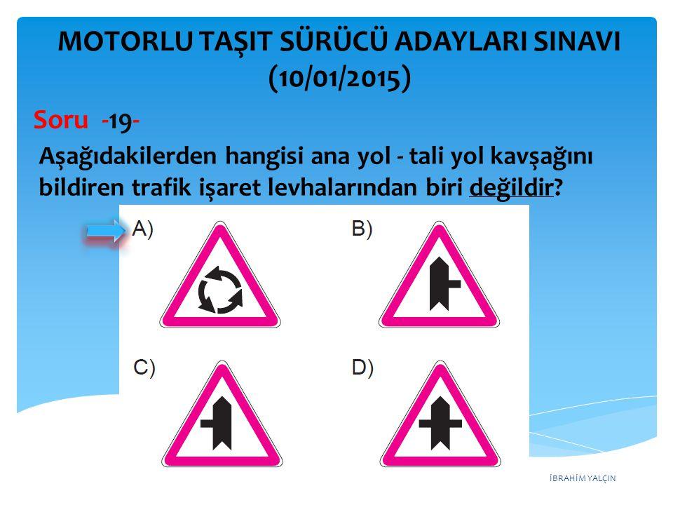 İBRAHİM YALÇIN MOTORLU TAŞIT SÜRÜCÜ ADAYLARI SINAVI (10/01/2015) Aşağıdakilerden hangisi ana yol - tali yol kavşağını bildiren trafik işaret levhaları