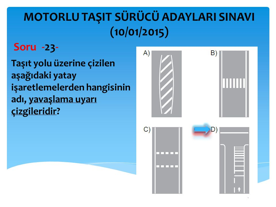 İBRAHİM YALÇIN MOTORLU TAŞIT SÜRÜCÜ ADAYLARI SINAVI (10/01/2015) Taşıt yolu üzerine çizilen aşağıdaki yatay işaretlemelerden hangisinin adı, yavaşlama
