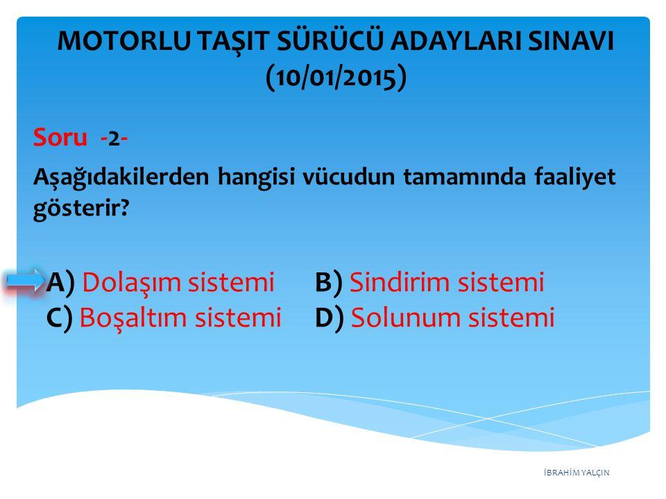 İBRAHİM YALÇIN A) Dolaşım sistemi B) Sindirim sistemi C) Boşaltım sistemi D) Solunum sistemi MOTORLU TAŞIT SÜRÜCÜ ADAYLARI SINAVI (10/01/2015) Aşağıda