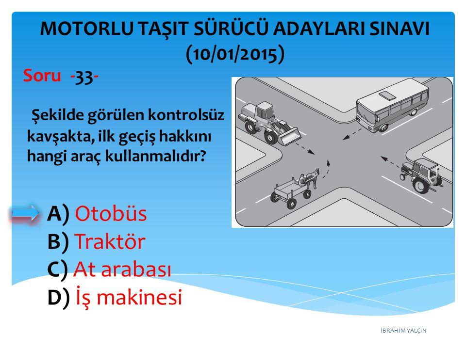İBRAHİM YALÇIN A) Otobüs B) Traktör C) At arabası D) İş makinesi MOTORLU TAŞIT SÜRÜCÜ ADAYLARI SINAVI (10/01/2015) Şekilde görülen kontrolsüz kavşakta